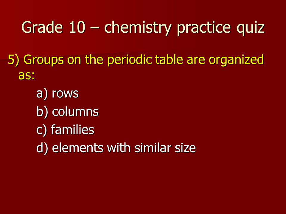 Grade 10 – chemistry practice quiz 5) Groups on the periodic table are organized as: a) rows b) columns c) families d) elements with similar size