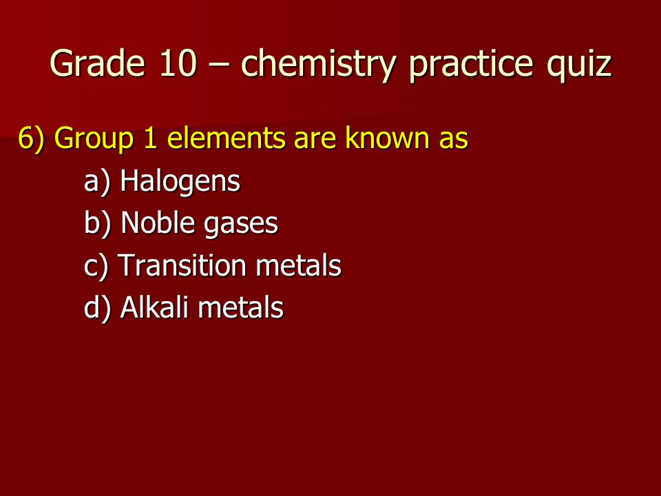Grade 10 – chemistry practice quiz 6) Group 1 elements are known as a) Halogens b) Noble gases c) Transition metals d) Alkali metals