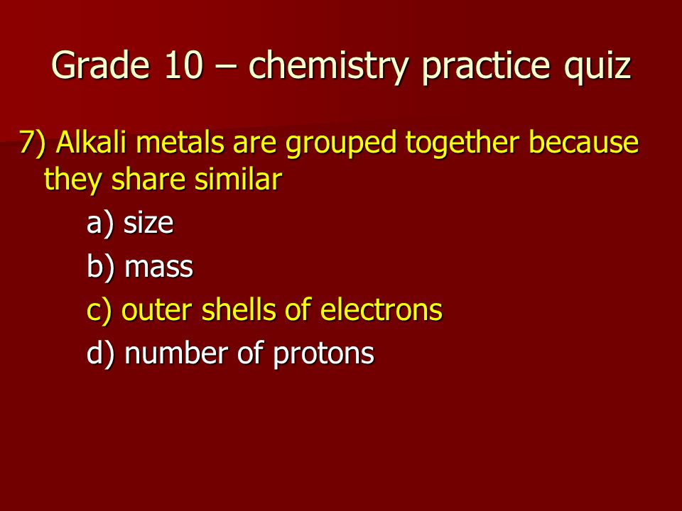 Grade 10 – chemistry practice quiz 7) Alkali metals are grouped together because they share similar a) size b) mass c) outer shells of electrons d) number of protons