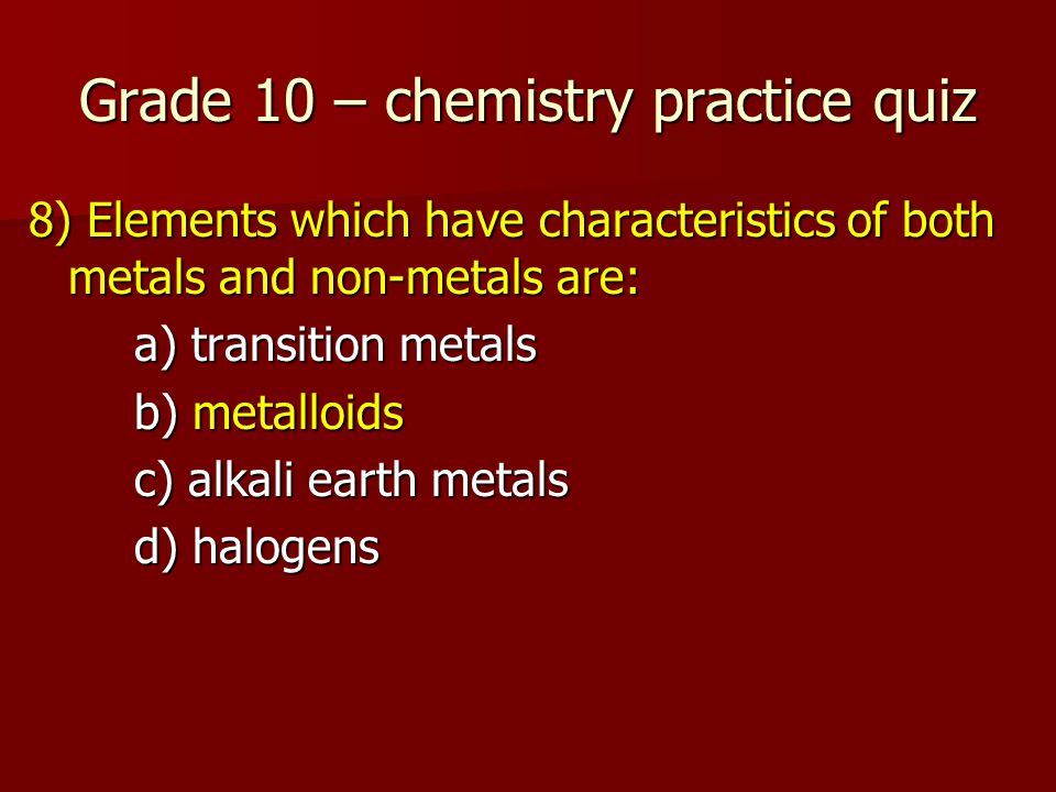 Grade 10 – chemistry practice quiz 8) Elements which have characteristics of both metals and non-metals are: a) transition metals b) metalloids c) alkali earth metals d) halogens
