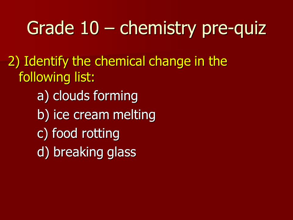 Grade 10 – chemistry pre-quiz 2) Identify the chemical change in the following list: a) clouds forming b) ice cream melting c) food rotting d) breaking glass