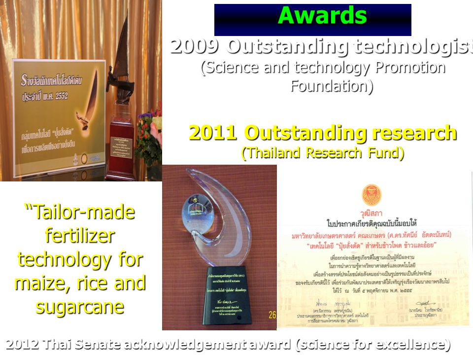 Awards 2009 Outstanding technologist (Science and technology Promotion Foundation) 2011 Outstanding research (Thailand Research Fund) 2012 Thai Senate acknowledgement award (science for excellence) Tailor-made fertilizer technology for maize, rice and sugarcane