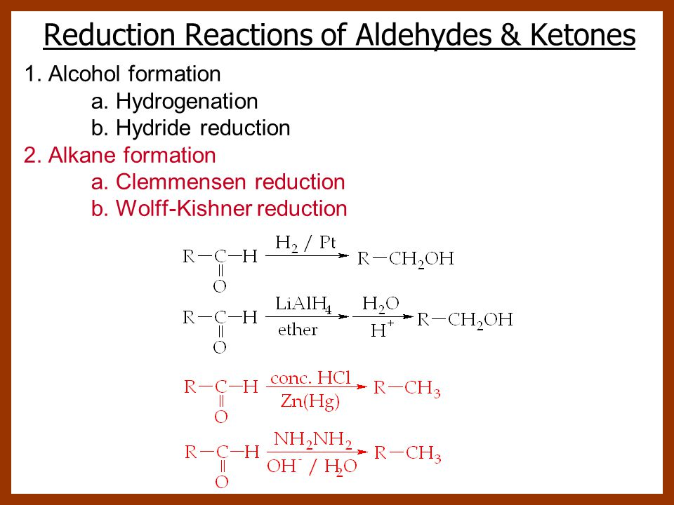 Reduction Reactions of Aldehydes & Ketones 1. Alcohol formation a. Hydrogenation b. Hydride reduction 2. Alkane formation a. Clemmensen reduction b. W