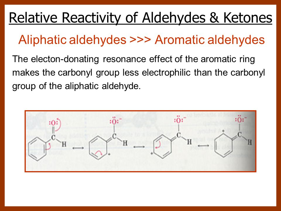 Aliphatic aldehydes >>> Aromatic aldehydes The electon-donating resonance effect of the aromatic ring makes the carbonyl group less electrophilic than