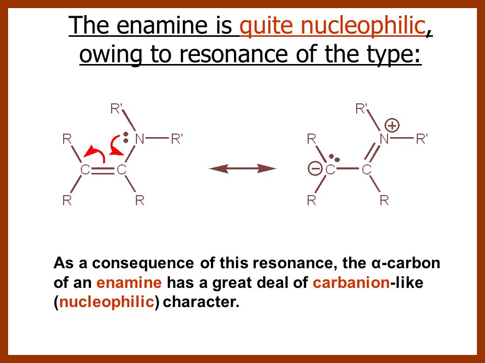 The enamine is quite nucleophilic, owing to resonance of the type: As a consequence of this resonance, the α-carbon of an enamine has a great deal of carbanion-like (nucleophilic) character.