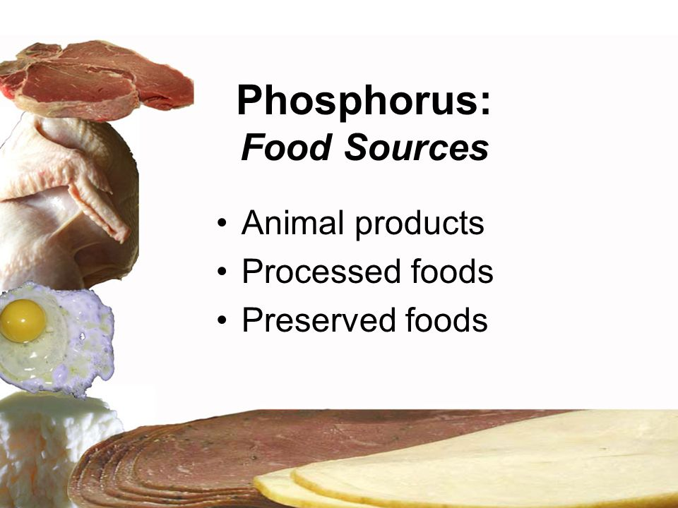 Phosphorus: Food Sources Animal products Processed foods Preserved foods