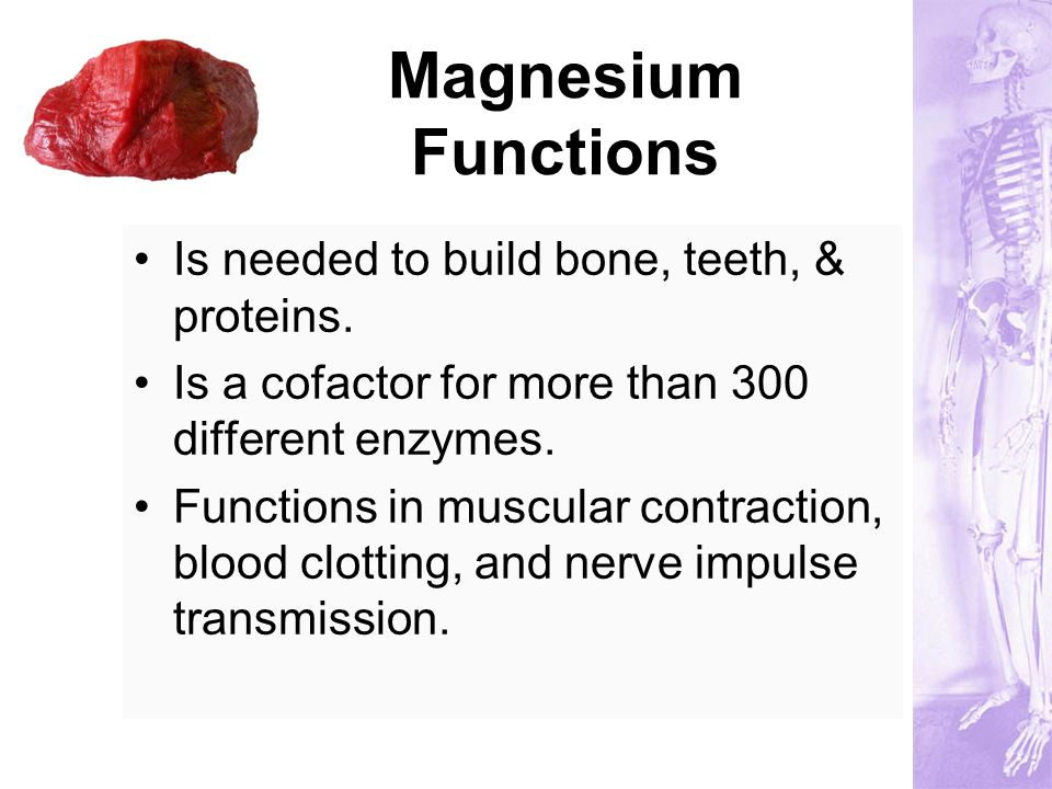 Magnesium Functions Is needed to build bone, teeth, & proteins. Is a cofactor for more than 300 different enzymes. Functions in muscular contraction,