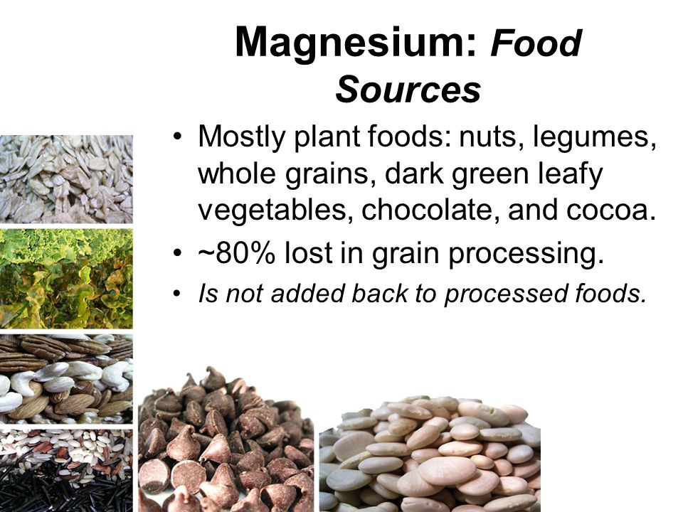 Magnesium: Food Sources Mostly plant foods: nuts, legumes, whole grains, dark green leafy vegetables, chocolate, and cocoa. ~80% lost in grain process