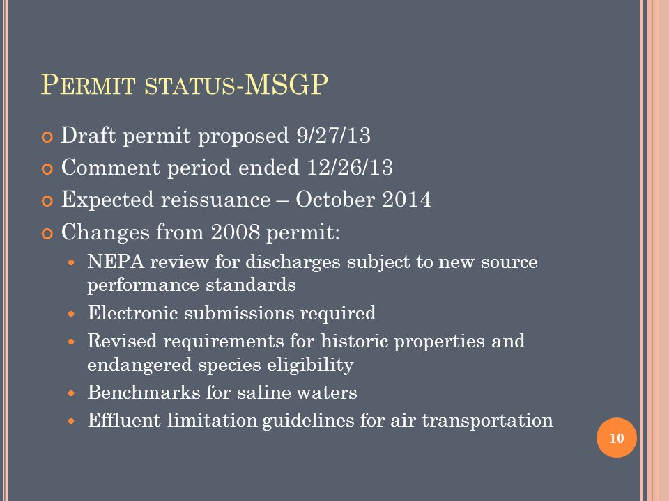 P ERMIT STATUS -MSGP Draft permit proposed 9/27/13 Comment period ended 12/26/13 Expected reissuance – October 2014 Changes from 2008 permit: NEPA review for discharges subject to new source performance standards Electronic submissions required Revised requirements for historic properties and endangered species eligibility Benchmarks for saline waters Effluent limitation guidelines for air transportation 10