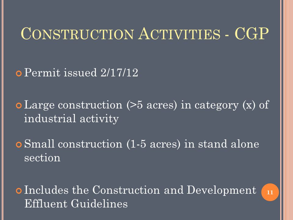 C ONSTRUCTION A CTIVITIES - CGP Permit issued 2/17/12 Large construction (>5 acres) in category (x) of industrial activity Small construction (1-5 acres) in stand alone section Includes the Construction and Development Effluent Guidelines 11