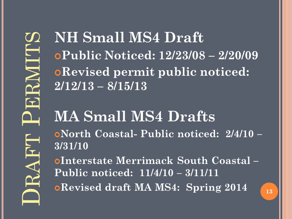 D RAFT P ERMITS NH Small MS4 Draft Public Noticed: 12/23/08 – 2/20/09 Revised permit public noticed: 2/12/13 – 8/15/13 MA Small MS4 Drafts North Coastal- Public noticed: 2/4/10 – 3/31/10 Interstate Merrimack South Coastal – Public noticed: 11/4/10 – 3/11/11 Revised draft MA MS4: Spring 2014 13
