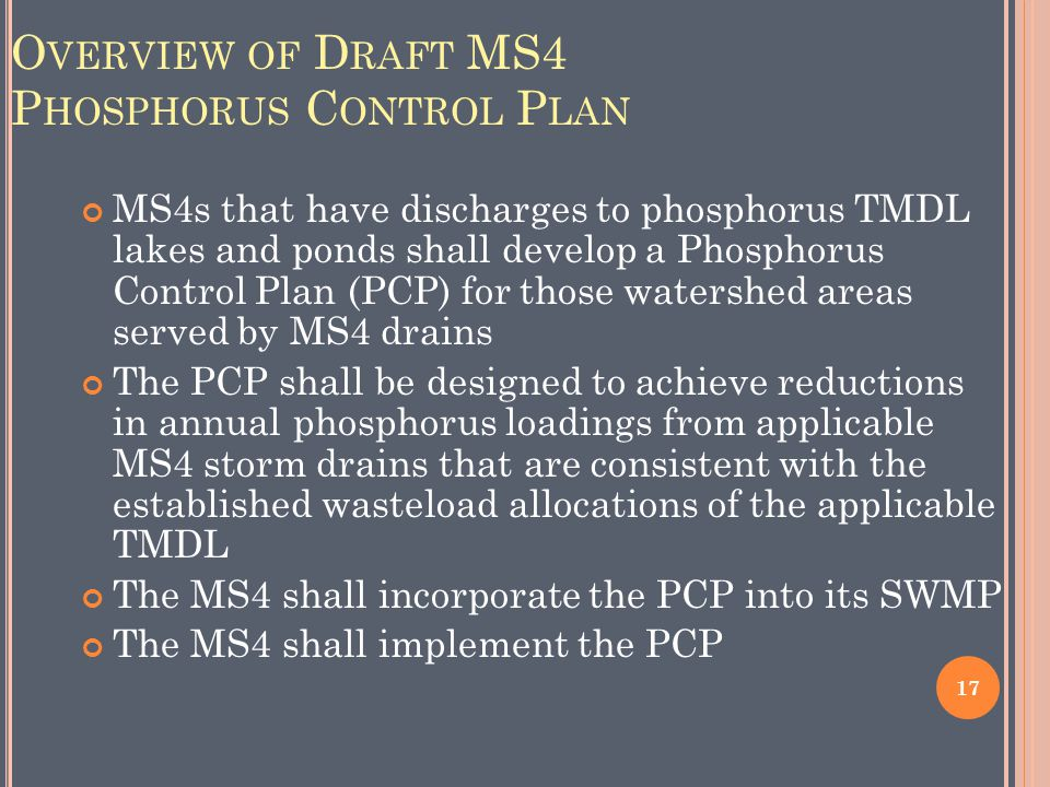 O VERVIEW OF D RAFT MS4 P HOSPHORUS C ONTROL P LAN MS4s that have discharges to phosphorus TMDL lakes and ponds shall develop a Phosphorus Control Plan (PCP) for those watershed areas served by MS4 drains The PCP shall be designed to achieve reductions in annual phosphorus loadings from applicable MS4 storm drains that are consistent with the established wasteload allocations of the applicable TMDL The MS4 shall incorporate the PCP into its SWMP The MS4 shall implement the PCP 17