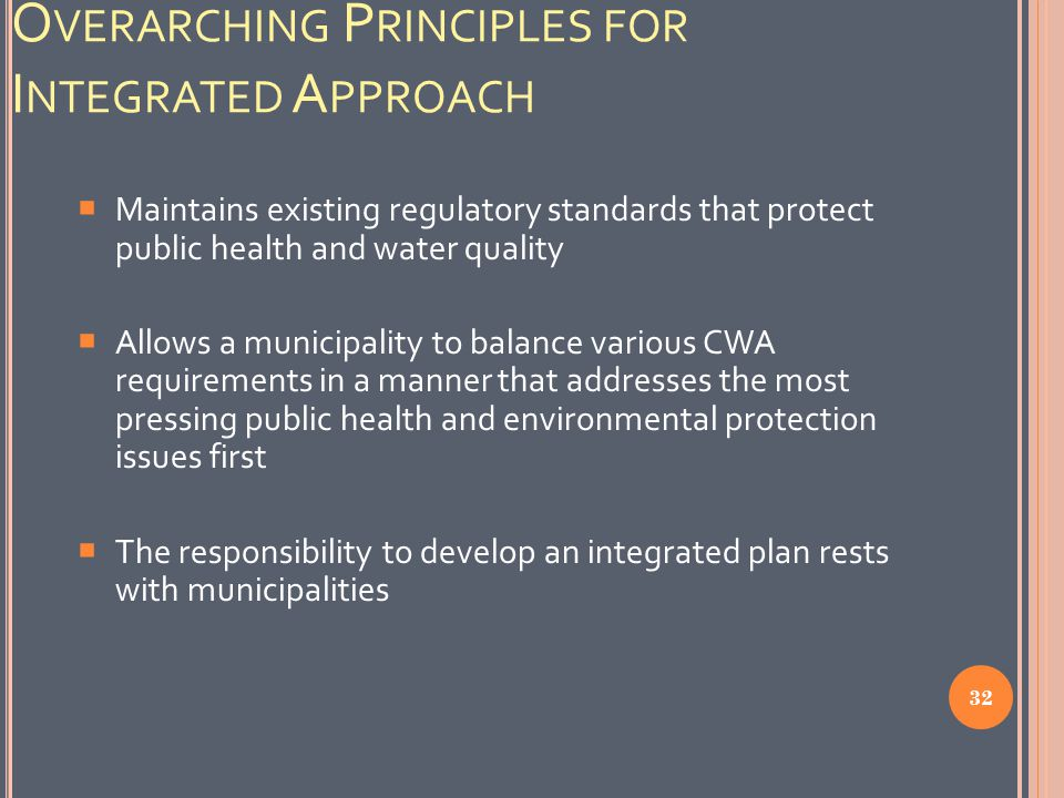 O VERARCHING P RINCIPLES FOR I NTEGRATED A PPROACH  Maintains existing regulatory standards that protect public health and water quality  Allows a municipality to balance various CWA requirements in a manner that addresses the most pressing public health and environmental protection issues first  The responsibility to develop an integrated plan rests with municipalities 32
