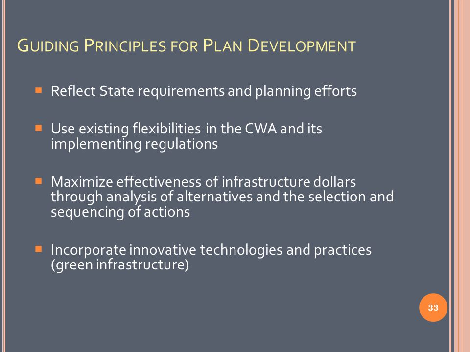 G UIDING P RINCIPLES FOR P LAN D EVELOPMENT  Reflect State requirements and planning efforts  Use existing flexibilities in the CWA and its implementing regulations  Maximize effectiveness of infrastructure dollars through analysis of alternatives and the selection and sequencing of actions  Incorporate innovative technologies and practices (green infrastructure) 33