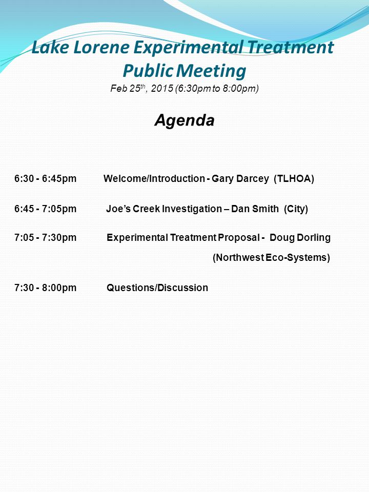Lake Lorene Experimental Treatment Public Meeting Feb 25 th, 2015 (6:30pm to 8:00pm) Agenda 6:30 - 6:45pm Welcome/Introduction - Gary Darcey (TLHOA) 6:45 - 7:05pm Joe's Creek Investigation – Dan Smith (City) 7:05 - 7:30pmExperimental Treatment Proposal - Doug Dorling (Northwest Eco-Systems) 7:30 - 8:00pmQuestions/Discussion