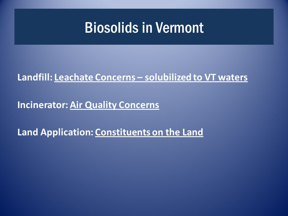 Biosolids in Vermont Landfill: Leachate Concerns – solubilized to VT waters Incinerator: Air Quality Concerns Land Application: Constituents on the Land