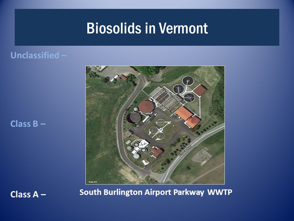 Biosolids in Vermont Unclassified – Class B – Class A – Google earth South Burlington Airport Parkway WWTP