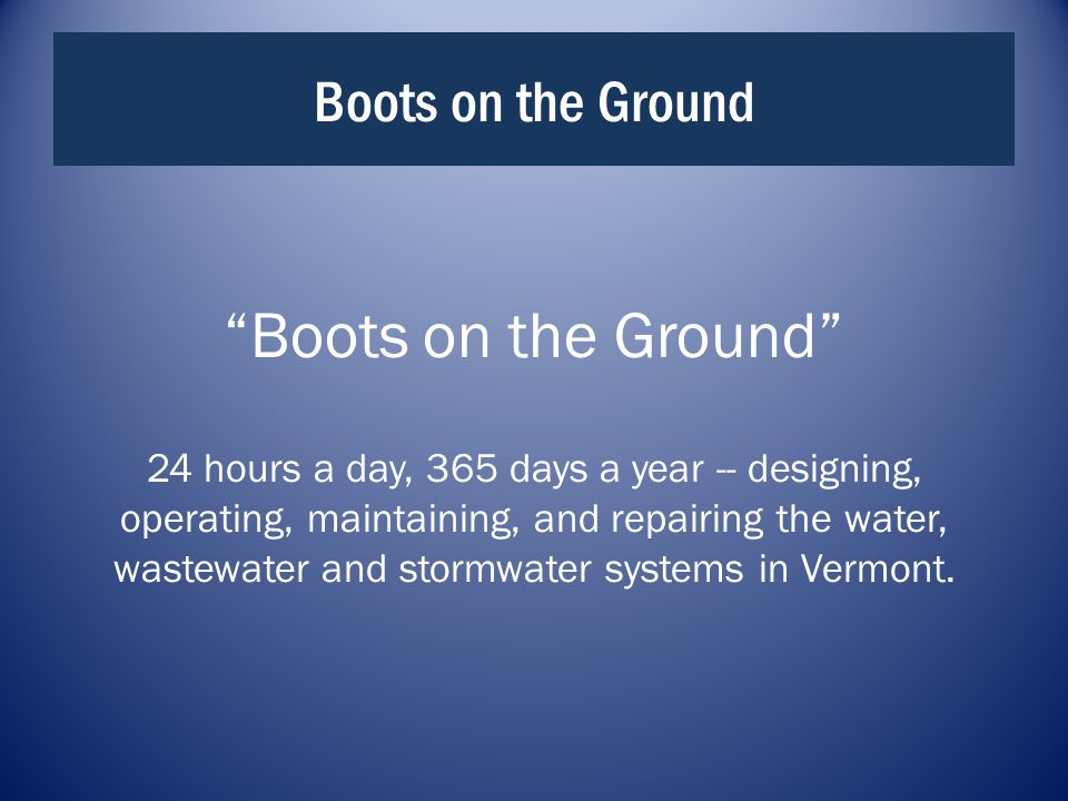 Boots on the Ground Boots on the Ground 24 hours a day, 365 days a year -- designing, operating, maintaining, and repairing the water, wastewater and stormwater systems in Vermont.