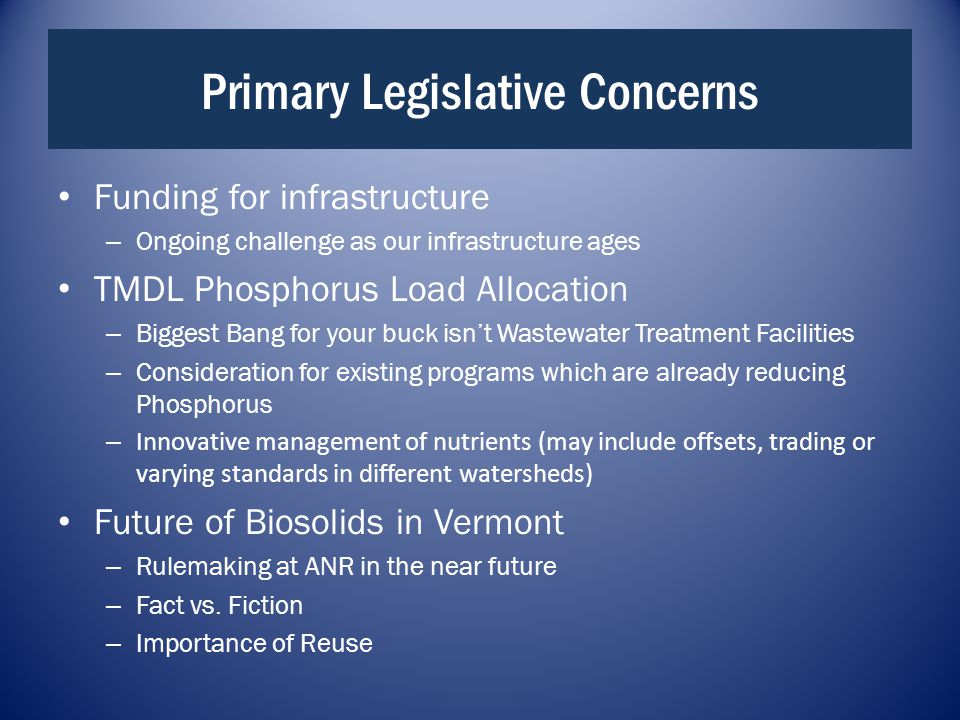 Primary Legislative Concerns Funding for infrastructure – Ongoing challenge as our infrastructure ages TMDL Phosphorus Load Allocation – Biggest Bang for your buck isn't Wastewater Treatment Facilities – Consideration for existing programs which are already reducing Phosphorus – Innovative management of nutrients (may include offsets, trading or varying standards in different watersheds) Future of Biosolids in Vermont – Rulemaking at ANR in the near future – Fact vs.