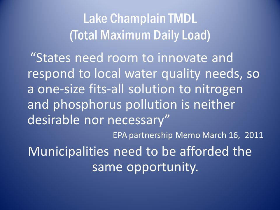 Lake Champlain TMDL (Total Maximum Daily Load) States need room to innovate and respond to local water quality needs, so a one-size fits-all solution to nitrogen and phosphorus pollution is neither desirable nor necessary EPA partnership Memo March 16, 2011 Municipalities need to be afforded the same opportunity.