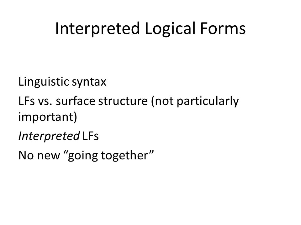 """Interpreted Logical Forms Linguistic syntax LFs vs. surface structure (not particularly important) Interpreted LFs No new """"going together"""""""