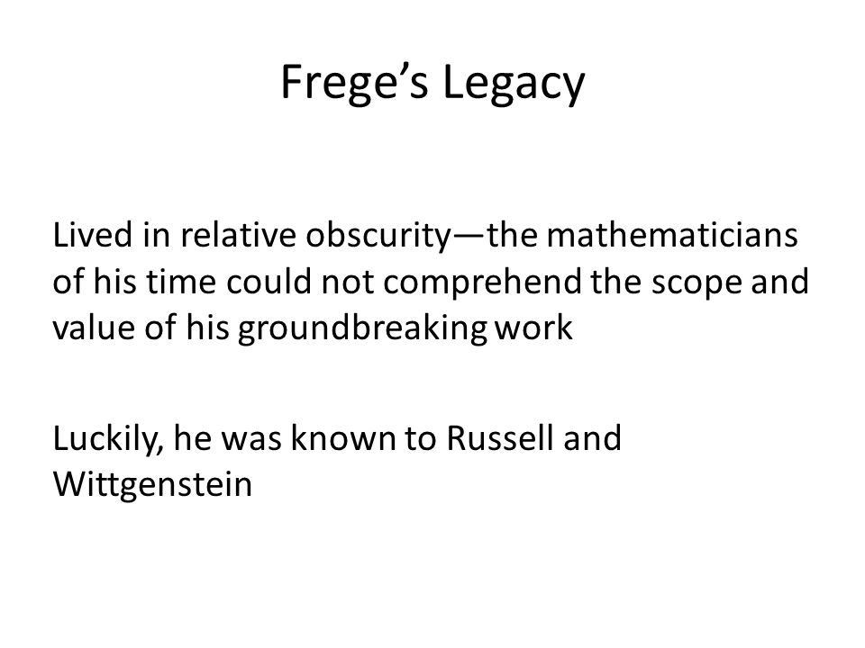 Frege's Legacy Lived in relative obscurity—the mathematicians of his time could not comprehend the scope and value of his groundbreaking work Luckily,