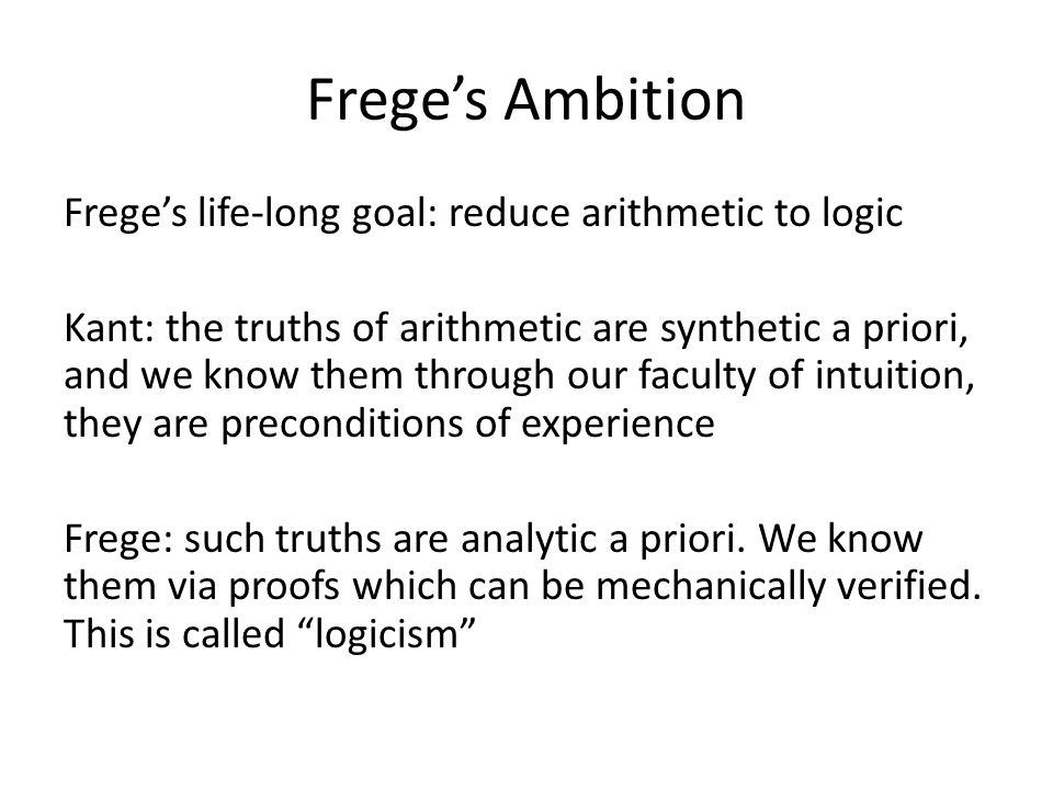 Frege's Ambition Frege's life-long goal: reduce arithmetic to logic Kant: the truths of arithmetic are synthetic a priori, and we know them through our faculty of intuition, they are preconditions of experience Frege: such truths are analytic a priori.