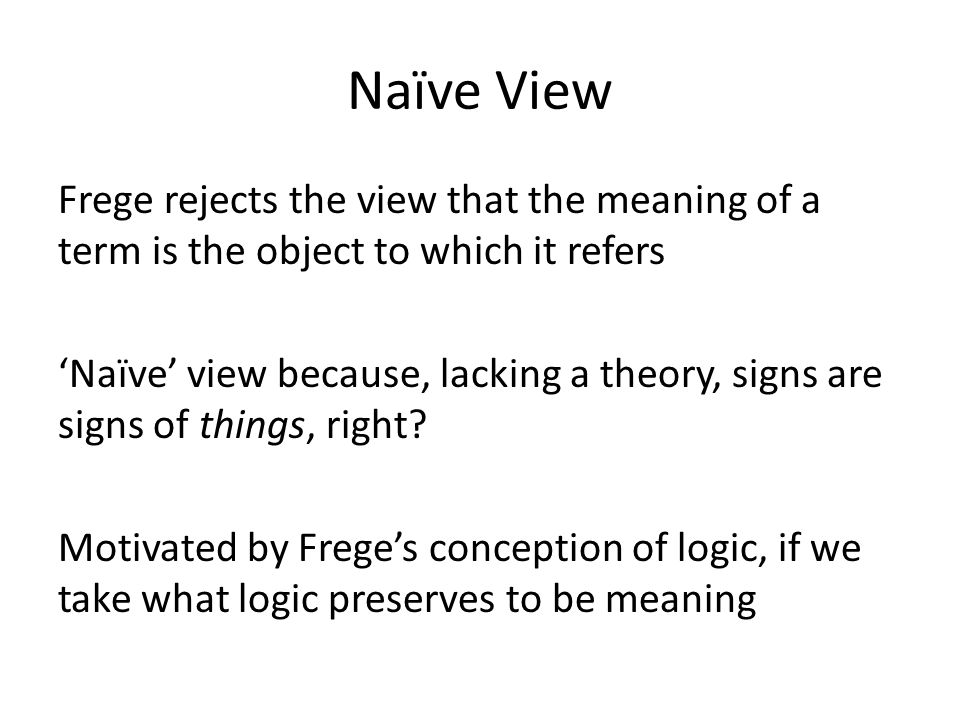 Naïve View Frege rejects the view that the meaning of a term is the object to which it refers 'Naïve' view because, lacking a theory, signs are signs of things, right.