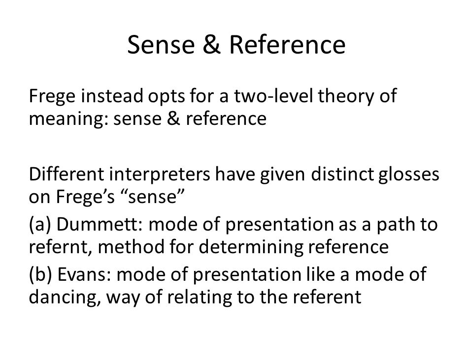 Sense & Reference Frege instead opts for a two-level theory of meaning: sense & reference Different interpreters have given distinct glosses on Frege'
