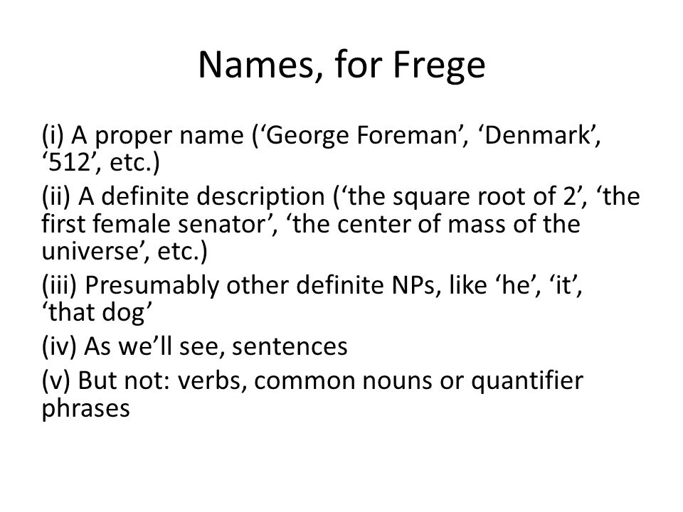 Names, for Frege (i) A proper name ('George Foreman', 'Denmark', '512', etc.) (ii) A definite description ('the square root of 2', 'the first female s