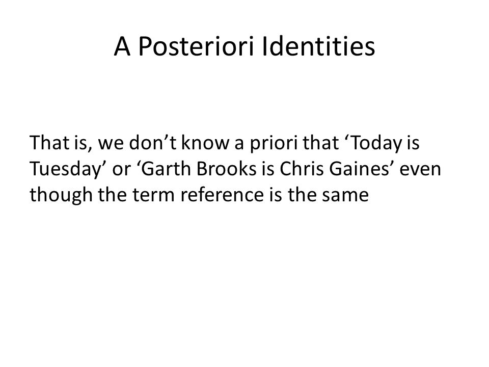 A Posteriori Identities That is, we don't know a priori that 'Today is Tuesday' or 'Garth Brooks is Chris Gaines' even though the term reference is th