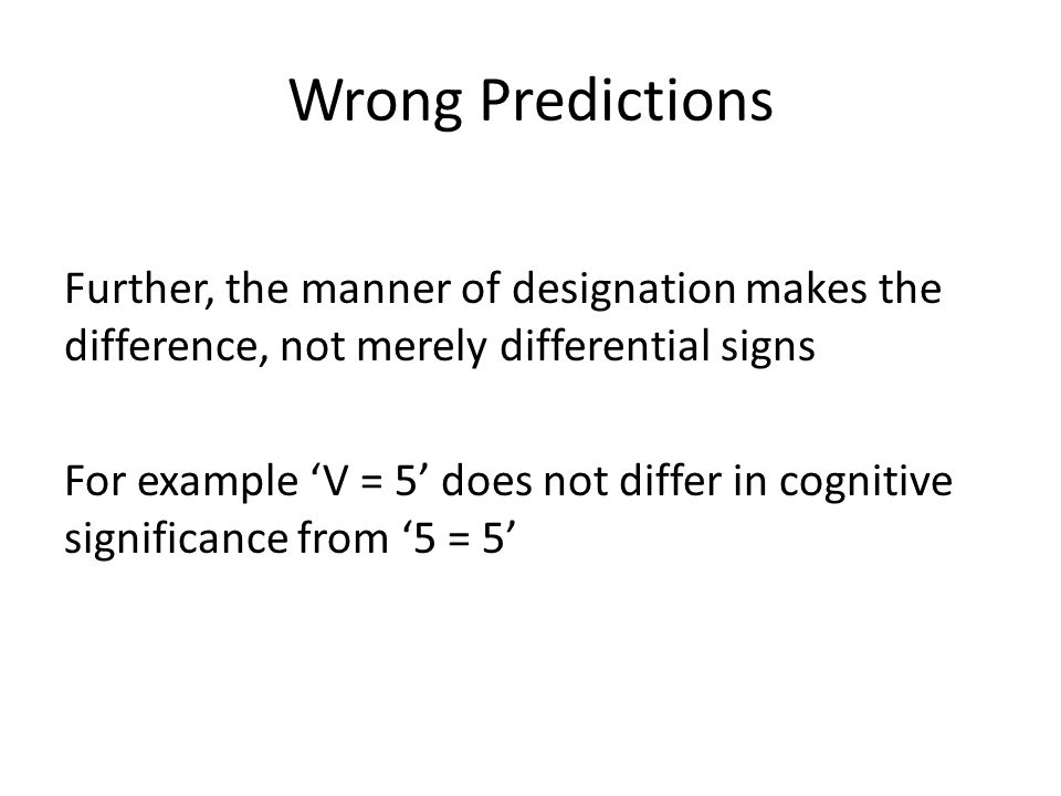 Wrong Predictions Further, the manner of designation makes the difference, not merely differential signs For example 'V = 5' does not differ in cognit