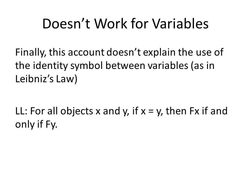 Doesn't Work for Variables Finally, this account doesn't explain the use of the identity symbol between variables (as in Leibniz's Law) LL: For all objects x and y, if x = y, then Fx if and only if Fy.