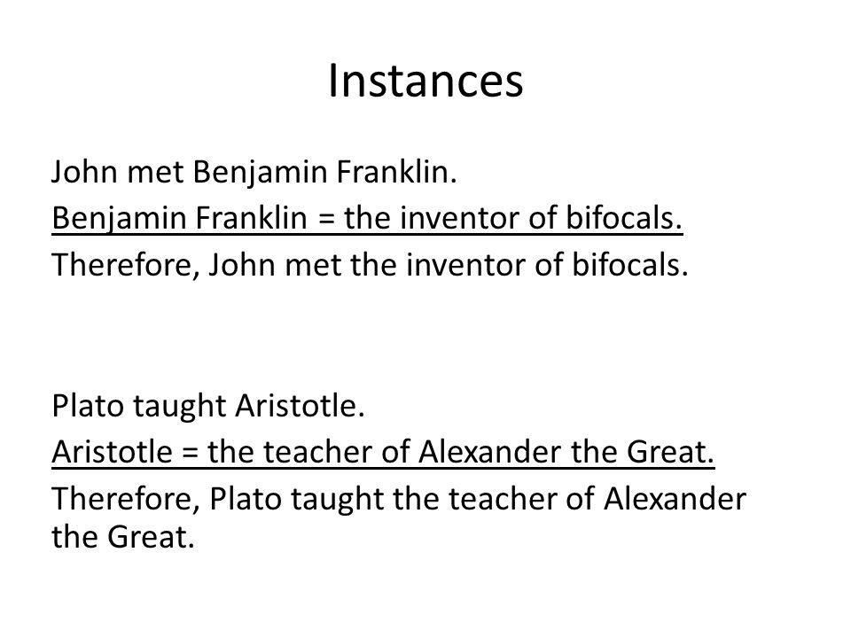 Instances John met Benjamin Franklin. Benjamin Franklin = the inventor of bifocals. Therefore, John met the inventor of bifocals. Plato taught Aristot