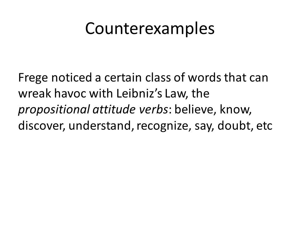 Counterexamples Frege noticed a certain class of words that can wreak havoc with Leibniz's Law, the propositional attitude verbs: believe, know, discover, understand, recognize, say, doubt, etc