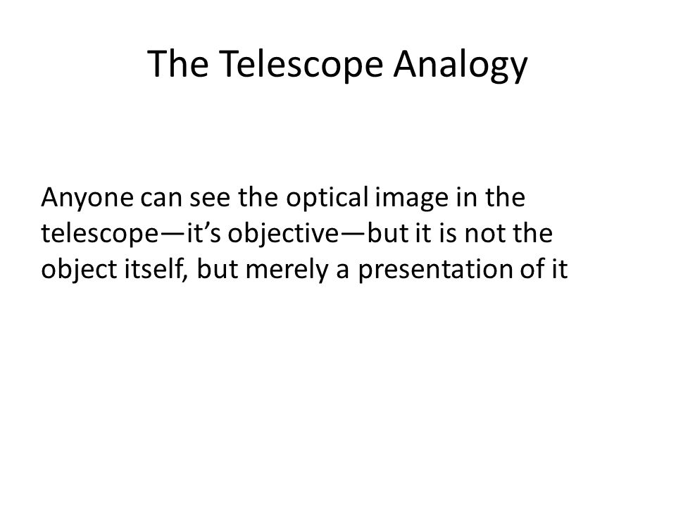The Telescope Analogy Anyone can see the optical image in the telescope—it's objective—but it is not the object itself, but merely a presentation of i