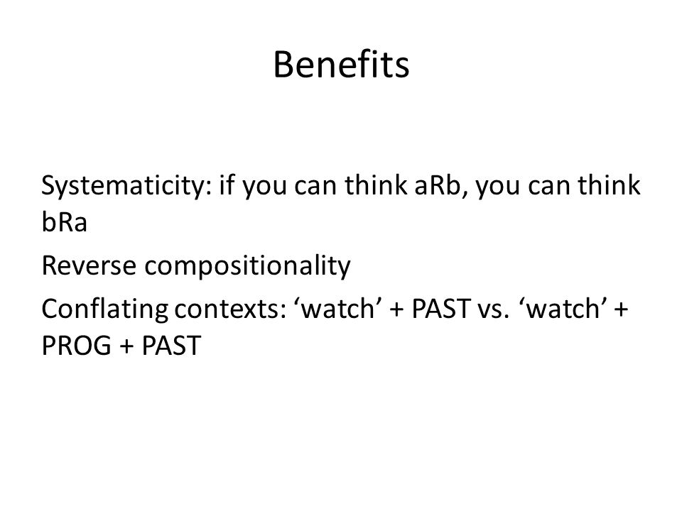 Benefits Systematicity: if you can think aRb, you can think bRa Reverse compositionality Conflating contexts: 'watch' + PAST vs.