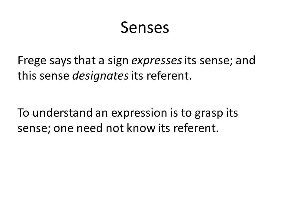 Senses Frege says that a sign expresses its sense; and this sense designates its referent. To understand an expression is to grasp its sense; one need