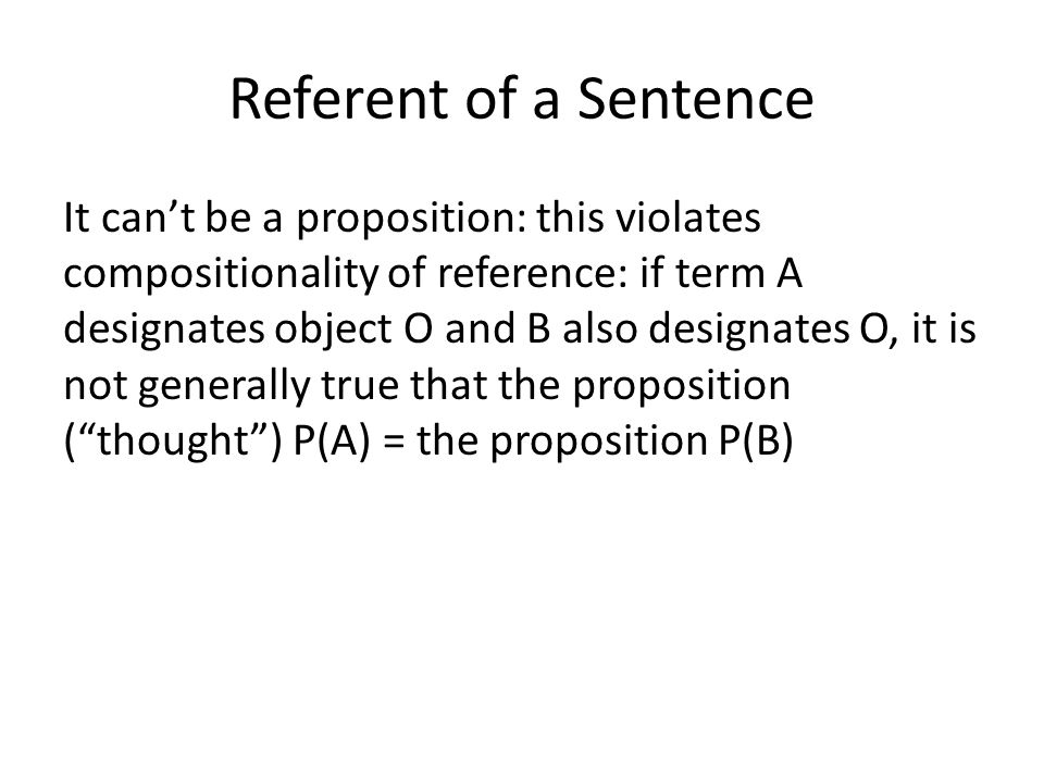Referent of a Sentence It can't be a proposition: this violates compositionality of reference: if term A designates object O and B also designates O, it is not generally true that the proposition ( thought ) P(A) = the proposition P(B)