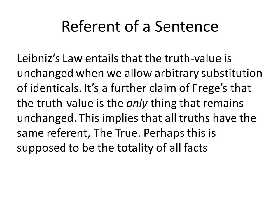 Referent of a Sentence Leibniz's Law entails that the truth-value is unchanged when we allow arbitrary substitution of identicals. It's a further clai