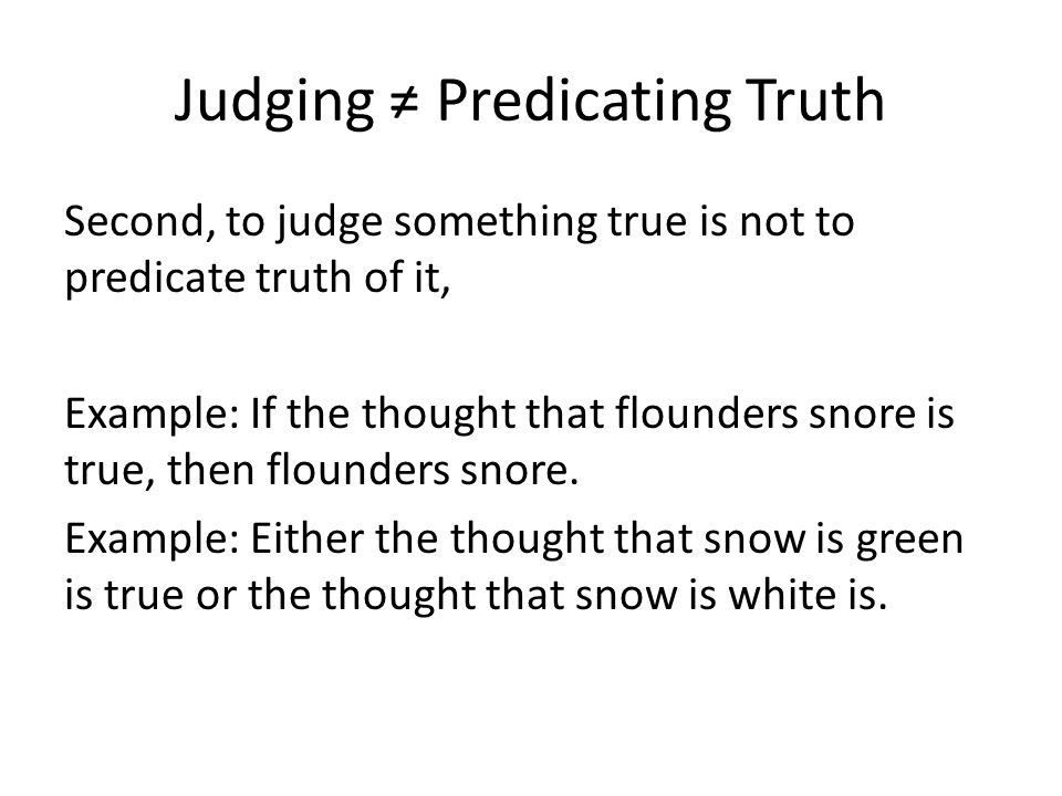 Judging ≠ Predicating Truth Second, to judge something true is not to predicate truth of it, Example: If the thought that flounders snore is true, the