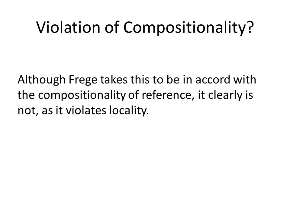 Violation of Compositionality? Although Frege takes this to be in accord with the compositionality of reference, it clearly is not, as it violates loc