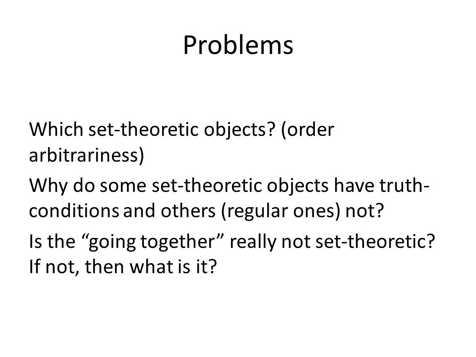 Problems Which set-theoretic objects? (order arbitrariness) Why do some set-theoretic objects have truth- conditions and others (regular ones) not? Is