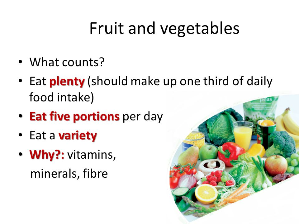 Fruit and vegetables What counts? plenty Eat plenty (should make up one third of daily food intake) Eat five portions Eat five portions per day variet
