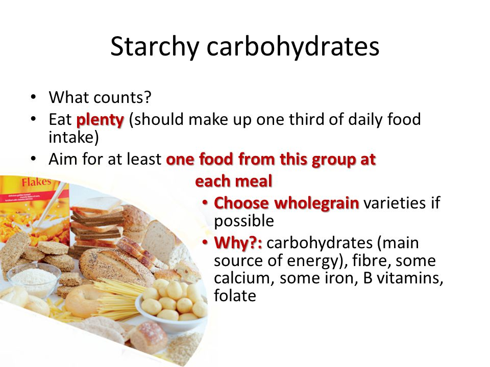 Starchy carbohydrates What counts? plenty Eat plenty (should make up one third of daily food intake) one food from this group at Aim for at least one