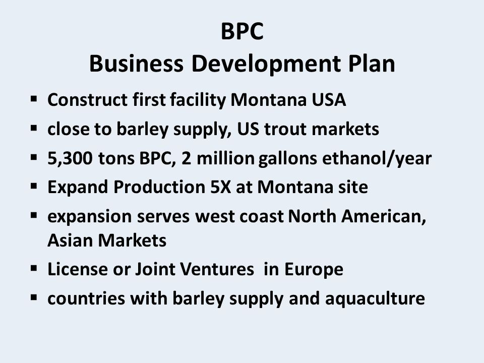 BPC Business Development Plan  Construct first facility Montana USA  close to barley supply, US trout markets  5,300 tons BPC, 2 million gallons ethanol/year  Expand Production 5X at Montana site  expansion serves west coast North American, Asian Markets  License or Joint Ventures in Europe  countries with barley supply and aquaculture