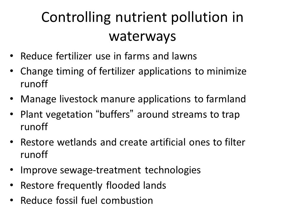 Controlling nutrient pollution in waterways Reduce fertilizer use in farms and lawns Change timing of fertilizer applications to minimize runoff Manag