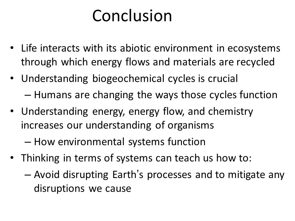 Conclusion Life interacts with its abiotic environment in ecosystems through which energy flows and materials are recycled Understanding biogeochemica