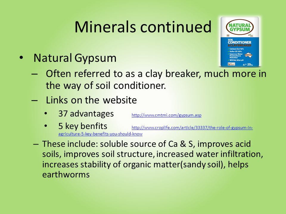 Minerals continued Natural Gypsum – Often referred to as a clay breaker, much more in the way of soil conditioner.
