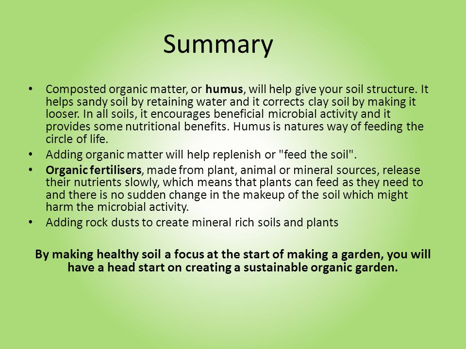 Summary Composted organic matter, or humus, will help give your soil structure.